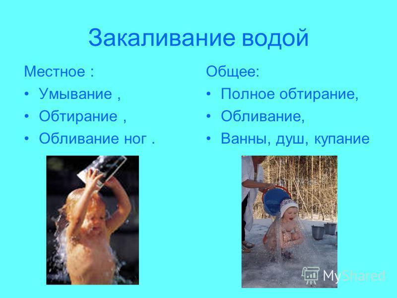 Закаливание водой Местное : Умывание, Обтирание, Обливание ног. Общее: Полное обтирание, Обливание, Ванны, душ, купание
