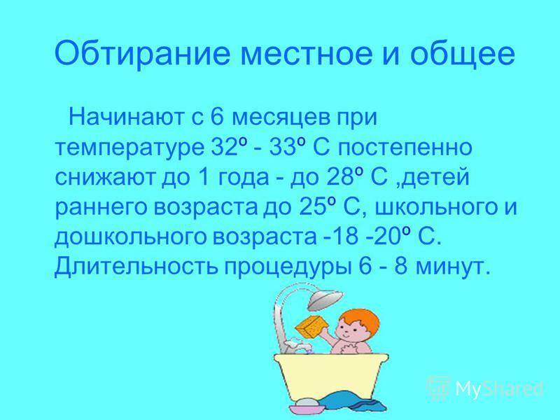 Обтирание местное и общее Начинают с 6 месяцев при температуре 32º - 33º С постепенно снижают до 1 года - до 28º С,детей раннего возраста до 25º С, школьного и дошкольного возраста -18 -20º С. Длительность процедуры 6 - 8 минут.