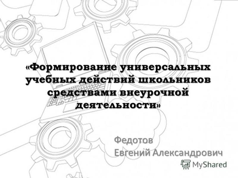 «Формирование универсальных учебных действий школьников средствами внеурочной деятельности» Федотов Евгений Александрович