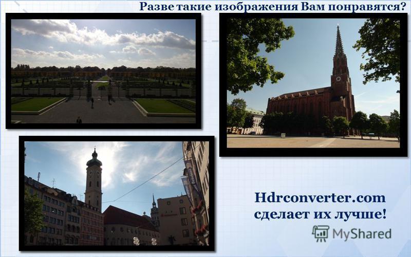 Разве такие изображения Вам понравятся? Hdrconverter.com сделает их лучше!