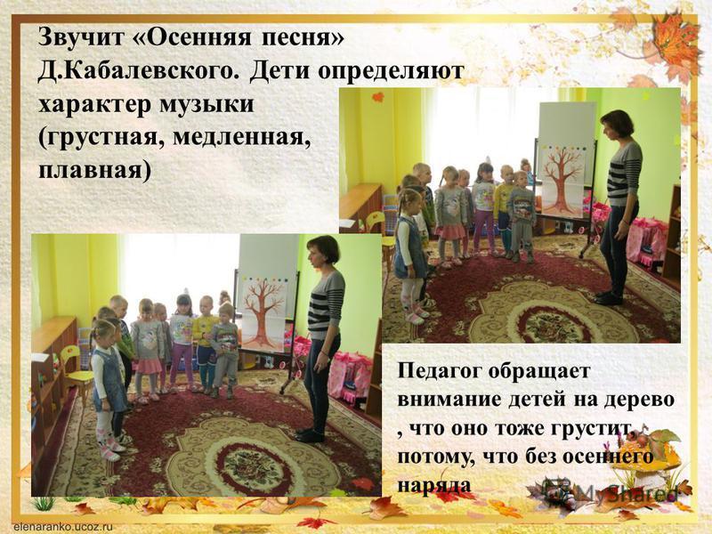 Звучит «Осенняя песня» Д.Кабалевского. Дети определяют характер музыки (грустная, медленная, плавная) Педагог обращает внимание детей на дерево, что оно тоже грустит, потому, что без осеннего наряда