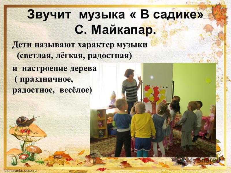 Звучит музыка « В садике» С. Майкапар. Дети называют характер музыки (светлая, лёгкая, радостная) и настроение дерева ( праздничное, радостное, весёлое)