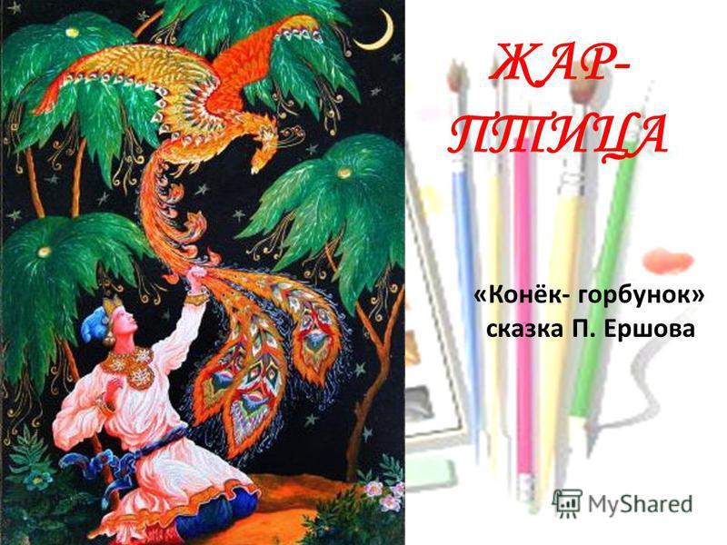 ЖАР- ПТИЦА «Конёк- горбунок» сказка П. Ершова