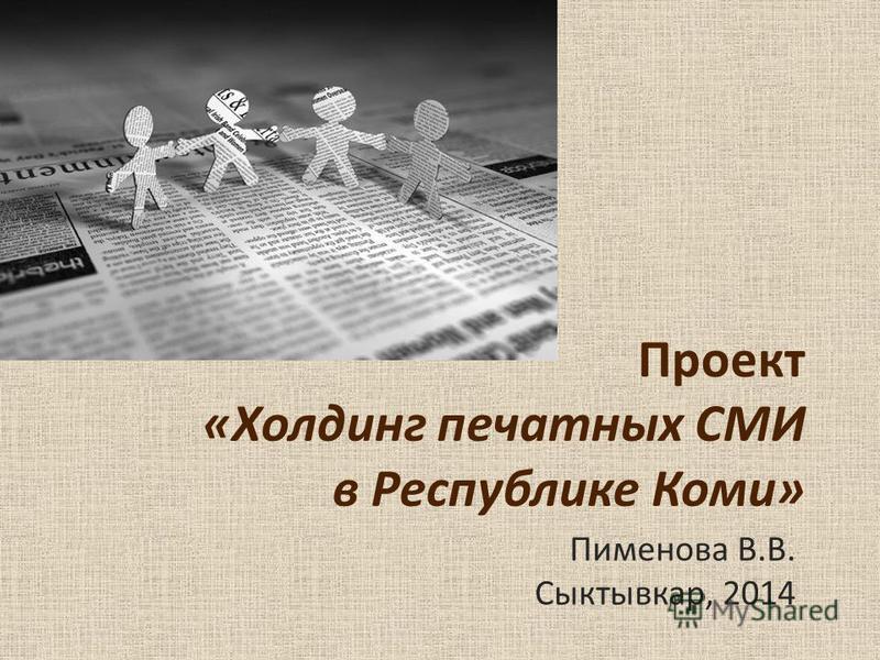 Проект «Холдинг печатных СМИ в Республике Коми» Пименова В.В. Сыктывкар, 2014