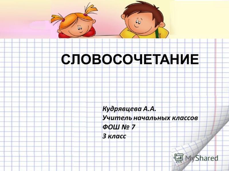 СЛОВОСОЧЕТАНИЕ Кудрявцева А.А. Учитель начальных классов ФОШ 7 3 класс