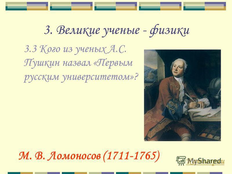 3. Великие ученые - физики 3.3 Кого из ученых А.С. Пушкин назвал «Первым русским университетом»? Категории М. В. Ломоносов (1711-1765)
