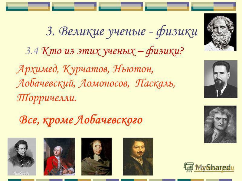 3. Великие ученые - физики 3.4 Кто из этих ученых – физики? Категории Все, кроме Лобачевского Архимед, Курчатов, Ньютон, Лобачевский, Ломоносов, Паскаль, Торричелли.