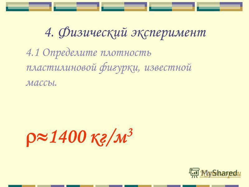 4. Физический эксперимент 4.1 Определите плотность пластилиновой фигурки, известной массы. Категории 1400 кг/м 3