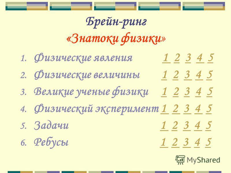 Брейн-ринг «Знатоки физики» 1. Физические явления 1 2 3 4 51 234 5 2. Физические величины 1 2 3 4 5123 4 5 3. Великие ученые физики 1 2 3 4 512345 4. Физический эксперимент 1 2 3 4 51 2 3 4 5 5. Задачи 1 2 3 4 51 23 4 5 6. Ребусы 1 2 3 4 51 2 3 45