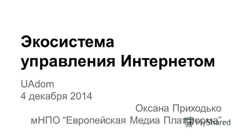Экосистема управления Интернетом UAdom 4 декабря 2014 Оксана Приходько мНПО Европейская Медиа Платформа