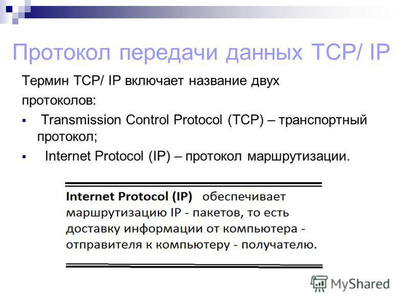 Протокол передачи данных TCP/ IP Термин TCP/ IP включает название двух протоколов: Transmission Control Protocol (TCP) – транспортный протокол; Internet Protocol (IP) – протокол маршрутизации.