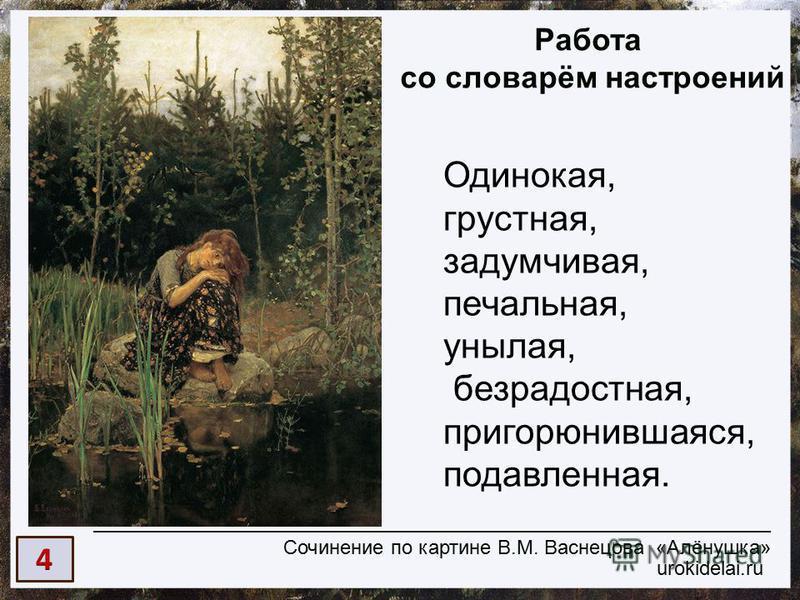 urokidelai.ru Сочинение по картине В.М. Васнецова «Алёнушка» Работа со словарём настроений Одинокая, грустная, задумчивая, печальная, унылая, безрадостная, пригорюнившаяся, подавленная.