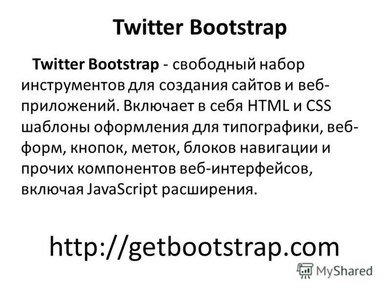 Twitter Bootstrap Twitter Bootstrap - свободный набор инструментов для создания сайтов и веб- приложений. Включает в себя HTML и CSS шаблоны оформления для типографики, веб- форм, кнопок, меток, блоков навигации и прочих компонентов веб-интерфейсов,