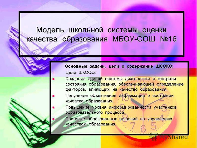 Модель школьной системы оценки качества образования МБОУ-СОШ 16 Основные задачи, цели и содержание ШСОКО: 1. Цели ШКОСО: Создание единой системы диагностики и контроля состояния образования, обеспечивающей определение факторов, влияющих на качество о