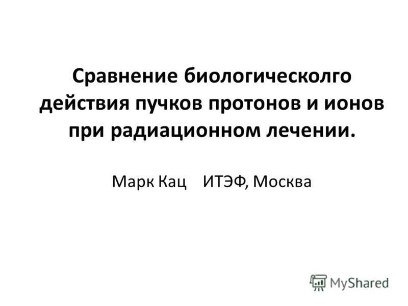 Сравнение биологического действия пучков протонов и ионов при радиационном лечении. Марк Кац ИТЭФ, Москва