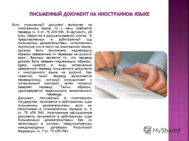 Если письменный документ выполнен на иностранном языке, то к нему требуется перевод (ч. 5 ст. 75 АПК РФ). В частности, об этом говорится в рассматриваемой статье:
