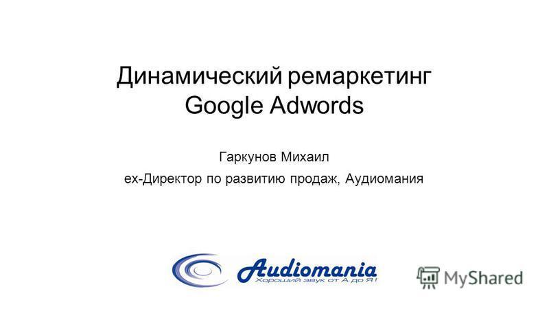Динамический ремаркетинг Google Adwords Гаркунов Михаил ex-Директор по развитию продаж, Аудиомания