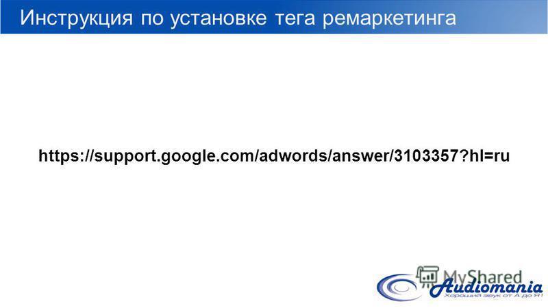 Инструкция по установке тега ремаркетинга https://support.google.com/adwords/answer/3103357?hl=ru