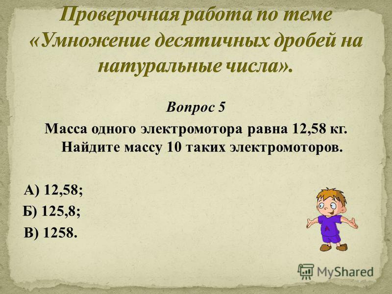 Вопрос 5 Масса одного электромотора равна 12,58 кг. Найдите массу 10 таких электромоторов. А) 12,58; В) 1258. Б) 125,8;