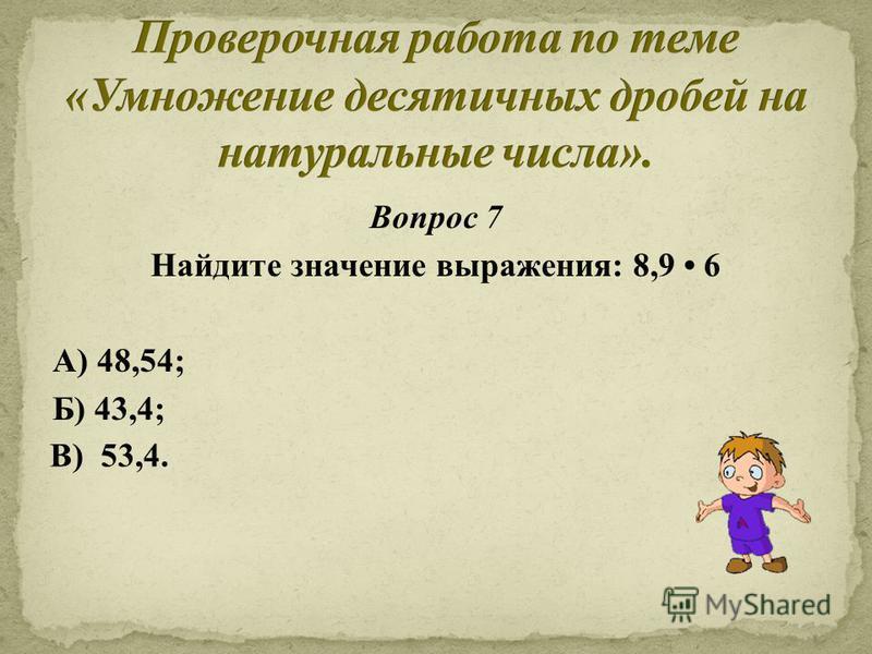 Вопрос 7 Найдите значение выражения: 8,9 6 А) 48,54; Б) 43,4; В) 53,4.