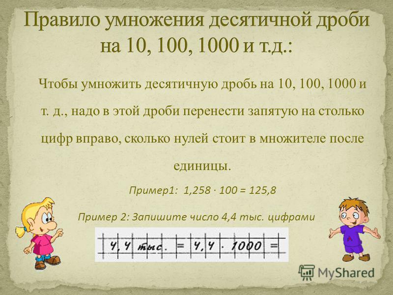 Чтобы умножить десятичную дробь на 10, 100, 1000 и т. д., надо в этой дроби перенести запятую на столько цифр вправо, сколько нулей стоит в множителе после единицы. Пример 1: 1,258 100 = 125,8 Пример 2: Запишите число 4,4 тыс. цифрами