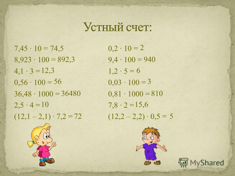 7,45 · 10 = 0,2 · 10 = 8,923 · 100 =9,4 · 100 = 4,1 · 3 = 1,2 · 5 = 0,56 · 100 =0,03 · 100 = 36,48 · 1000 = 0,81 · 1000 = 2,5 · 4 = 7,8 · 2 = (12,1 – 2,1) · 7,2 = (12,2 – 2,2) · 0,5 = 74,5 892,3 12,3 56 36480 10 72 2 940 6 3 5 810 15,6