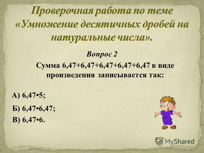 Вопрос 2 Сумма 6,47+6,47+6,47+6,47+6,47 в виде произведения записывается так: Б) 6,476,47; В) 6,476. А) 6,475;