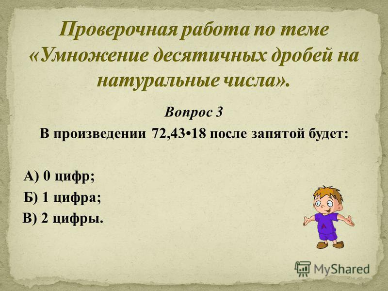 Вопрос 3 В произведении 72,4318 после запятой будет: А) 0 цифр; Б) 1 цифра; В) 2 цифры.