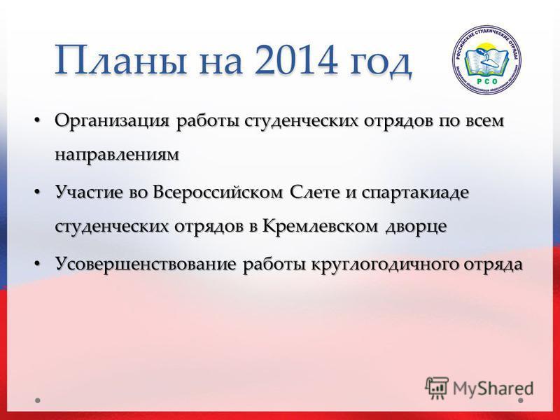 Планы на 2014 год Организация работы студенческих отрядов по всем направлениям Организация работы студенческих отрядов по всем направлениям Участие во Всероссийском Слете и спартакиаде студенческих отрядов в Кремлевском дворце Участие во Всероссийско