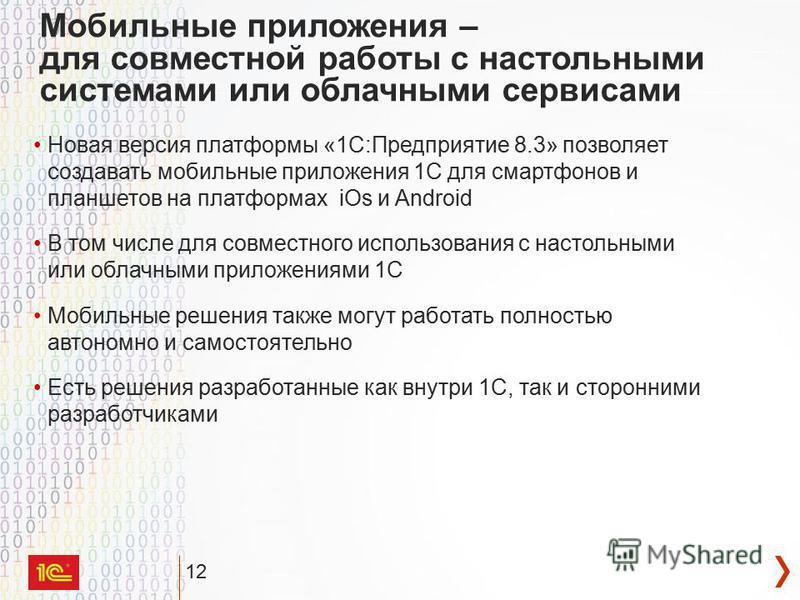 12 Мобильные приложения – для совместной работы с настольными системами или облачными сервисами Новая версия платформы «1С:Предприятие 8.3» позволяет создавать мобильные приложения 1С для смартфонов и планшетов на платформах iOs и Android В том числе