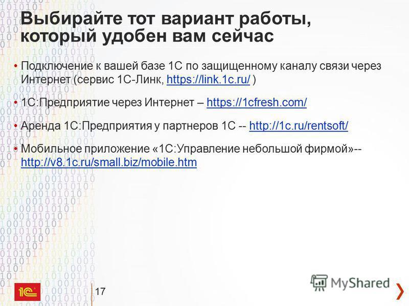 17 Выбирайте тот вариант работы, который удобен вам сейчас Подключение к вашей базе 1С по защищенному каналу связи через Интернет (сервис 1С-Линк, https://link.1c.ru/ )https://link.1c.ru/ 1С:Предприятие через Интернет – https://1cfresh.com/https://1c