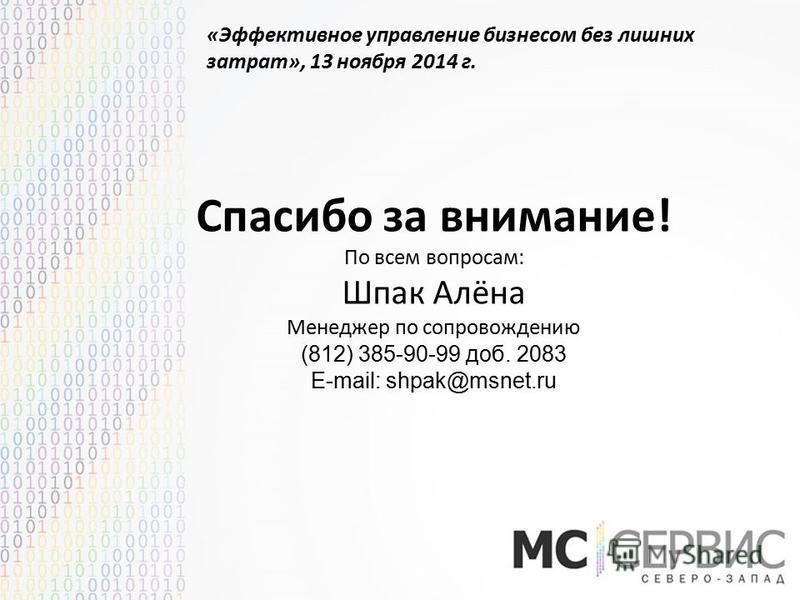 «Эффективное управление бизнесом без лишних затрат», 13 ноября 2014 г. Спасибо за внимание! По всем вопросам: Шпак Алёна Менеджер по сопровождению (812) 385-90-99 доб. 2083 E-mail: shpak@msnet.ru