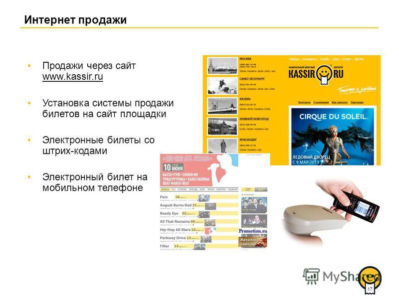 Интернет продажи Продажи через сайт www.kassir.ru www.kassir.ru Установка системы продажи билетов на сайт площадки Электронные билеты со штрих-кодами Электронный билет на мобильном телефоне 17