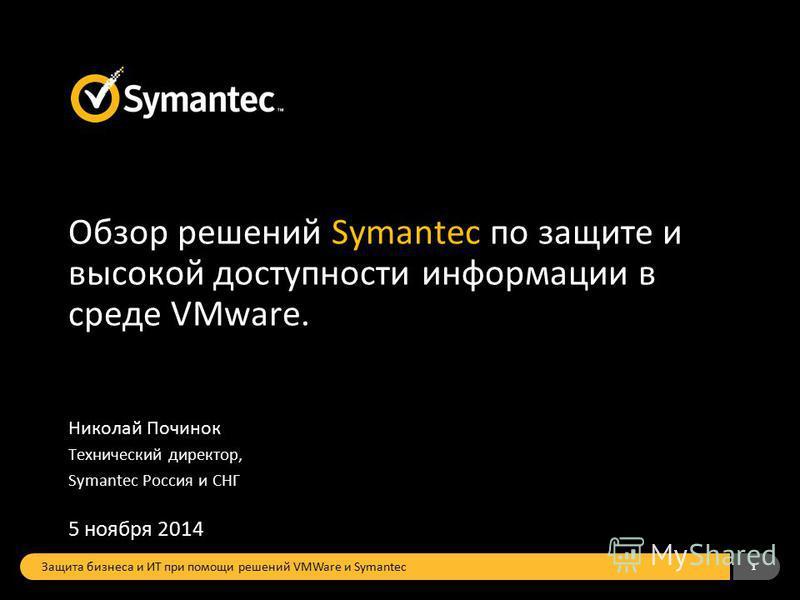 1 Обзор решений Symantec по защите и высокой доступности информации в среде VMware. Николай Починок Технический директор, Symantec Россия и СНГ 5 ноября 2014 Защита бизнеса и ИТ при помощи решений VMWare и Symantec