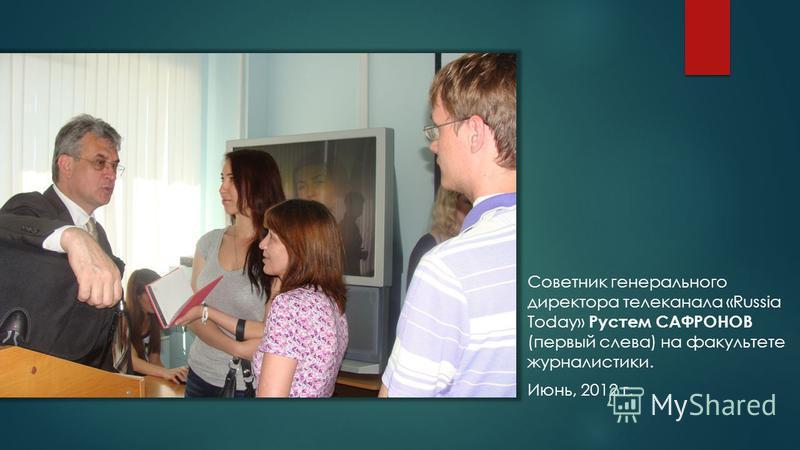 Советник генерального директора телеканала «Russia Today» Рустем САФРОНОВ (первый слева) на факультете журналистики. Июнь, 2012 г.