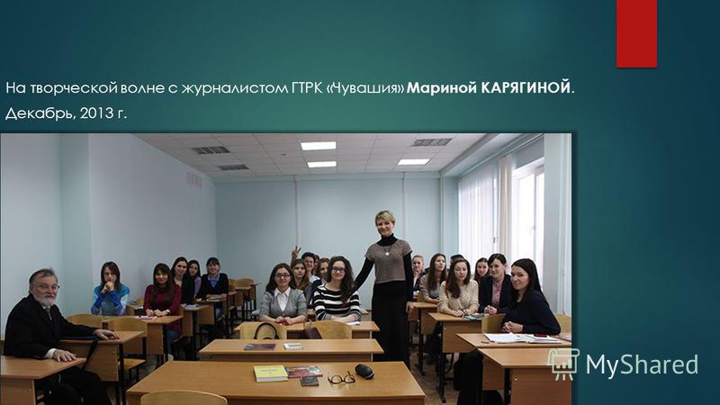 На творческой волне с журналистом ГТРК «Чувашия» Мариной КАРЯГИНОЙ. Декабрь, 2013 г.