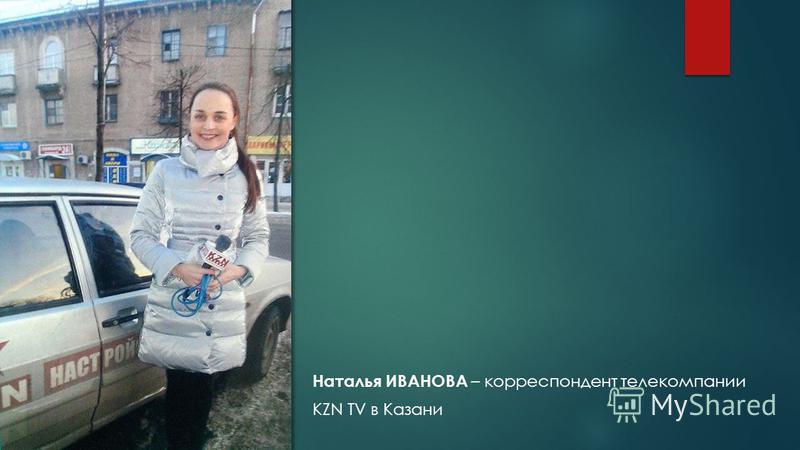 Наталья ИВАНОВА – корреспондент телекомпании KZN TV в Казани