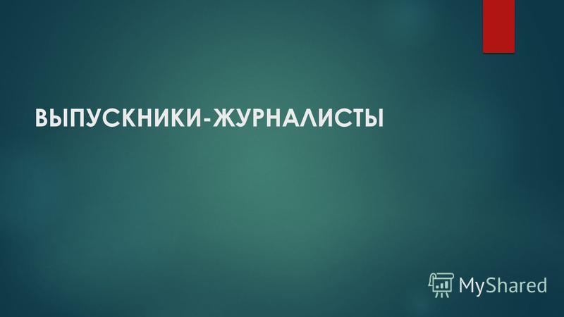 ВЫПУСКНИКИ-ЖУРНАЛИСТЫ