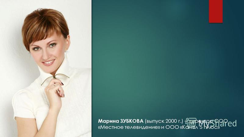 Марина ЗУБКОВА (выпуск 2000 г.) – директор ООО «Местное телевидение» и ООО «Канал 5 плюс»