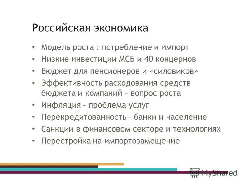 Российская экономика Модель роста : потребление и импорт Низкие инвестиции МСБ и 40 концернов Бюджет для пенсионеров и «силовиков» Эффективность расходования средств бюджета и компаний – вопрос роста Инфляция – проблема услуг Перекредитованность – ба