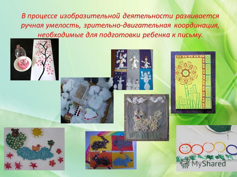 В процессе изобразительной деятельности развивается ручная умелость, зрительно-двигательная координация, необходимые для подготовки ребенка к письму.