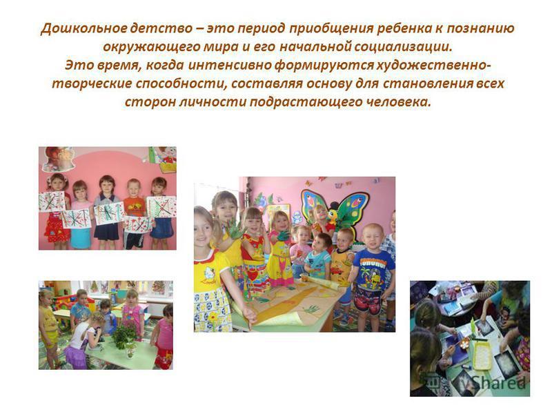 Дошкольное детство – это период приобщения ребенка к познанию окружающего мира и его начальной социализации. Это время, когда интенсивно формируются художественно- творческие способности, составляя основу для становления всех сторон личности подраста