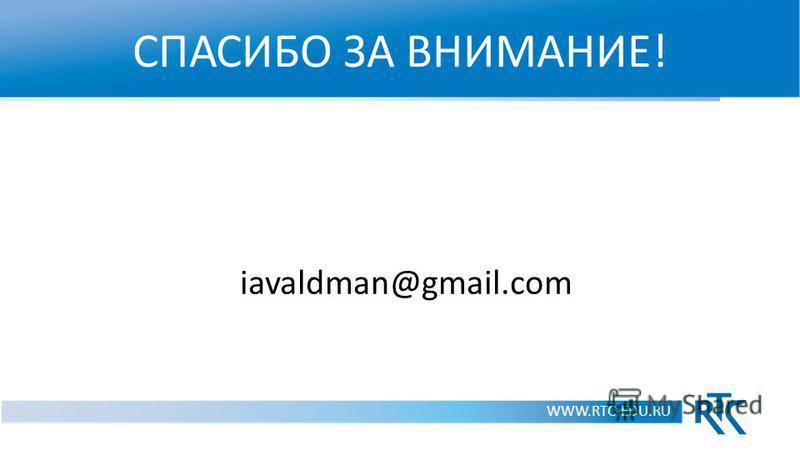 СПАСИБО ЗА ВНИМАНИЕ! WWW.RTC-EDU.RU iavaldman@gmail.com