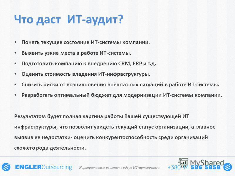 Что даст ИТ-аудит? Понять текущее состояние ИТ-системы компании. Выявить узкие места в работе ИТ-системы. Подготовить компанию к внедрению CRM, ERP и т.д. Оценить стоимость владения ИТ-инфраструктуры. Снизить риски от возникновения внештатных ситуаци