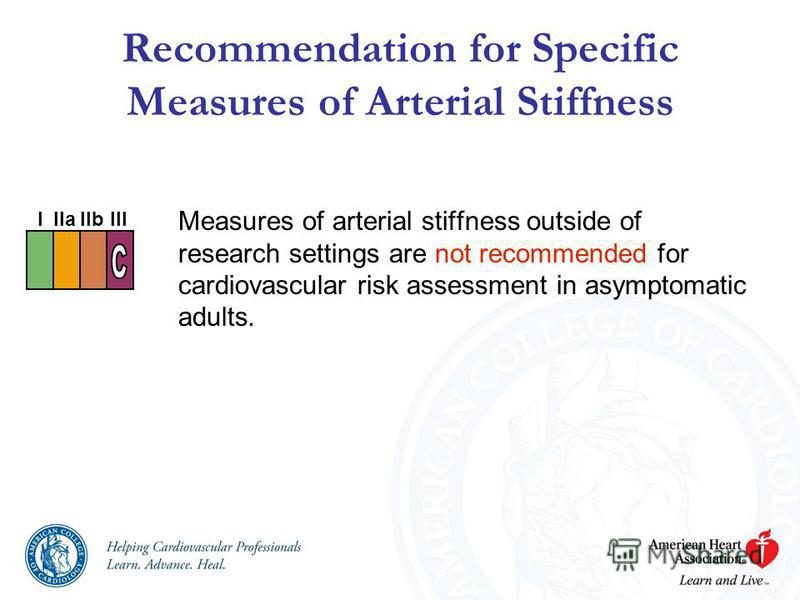 Recommendation for Specific Measures of Arterial Stiffness Measures of arterial stiffness outside of research settings are not recommended for cardiovascular risk assessment in asymptomatic adults. I IIaIIbIII