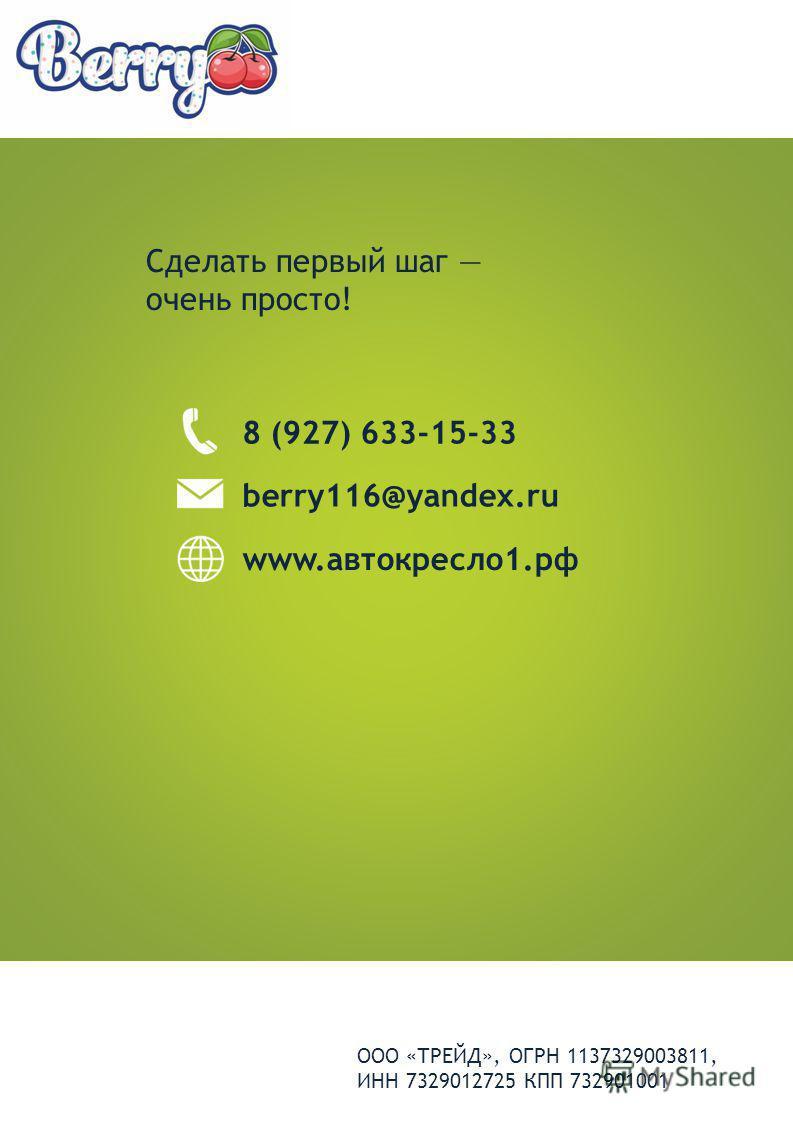 Сделать первый шаг очень просто! 8 (927) 633-15-33 berry116@yandex.ru www.автокресло 1. рф ООО «ТРЕЙД», ОГРН 1137329003811, ИНН 7329012725 КПП 732901001