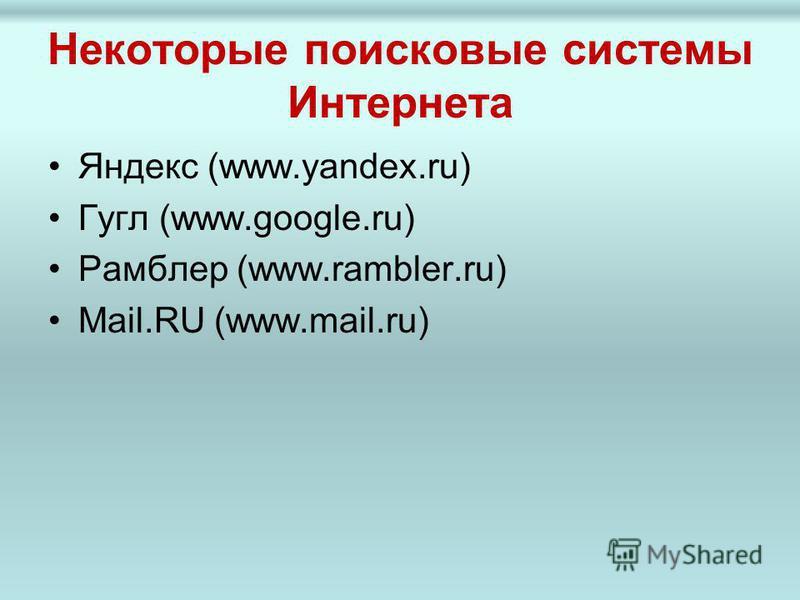 Некоторые поисковые системы Интернета Яндекс (www.yandex.ru) Гугл (www.google.ru) Рамблер (www.rambler.ru) Mail.RU (www.mail.ru)