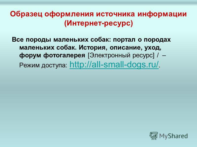 Образец оформления источника информации (Интернет-ресурс) Все породы маленьких собак: портал о породах маленьких собак. История, описание, уход, форум фотогалерея [Электронный ресурс] / – Режим доступа: http://all-small-dogs.ru/. http://all-small-dog