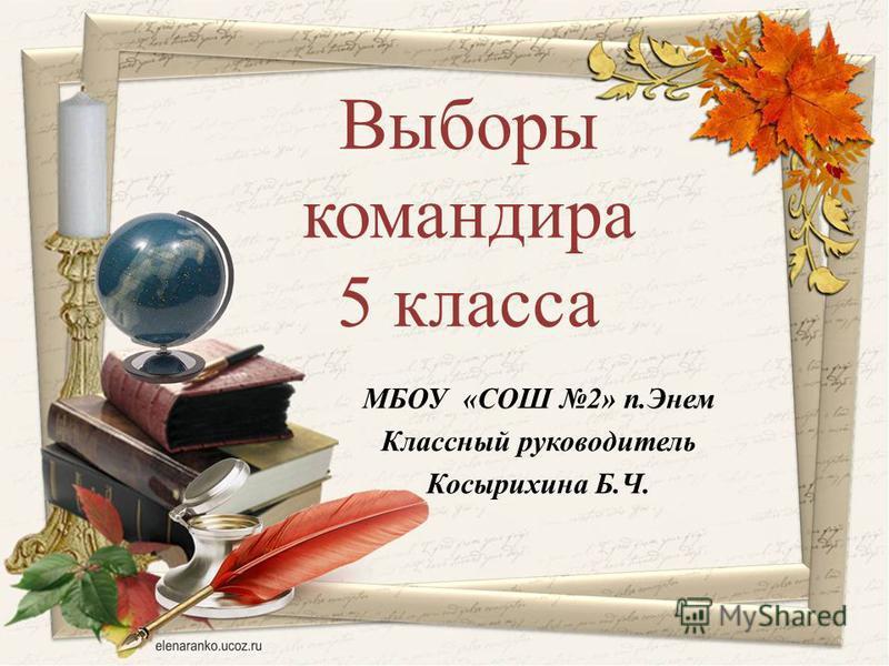 Выборы командира 5 класса МБОУ «СОШ 2» п.Энем Классный руководитель Косырихина Б.Ч.