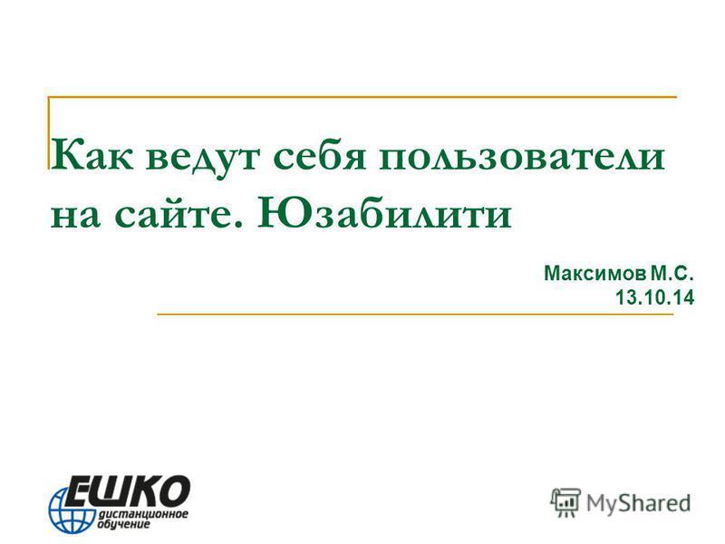 Как ведут себя пользователи на сайте. Юзабилити Максимов М.С. 13.10.14